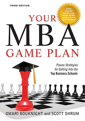 Your MBA Game Plan, Third Edition: Proven Strategies for Getting Into the Top Business Schools, Bouknight, Omari; Shrum, Scott