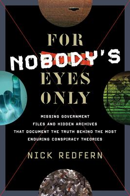 For Nobody's Eyes Only: Missing Government Files and Hidden Archives That Document the Truth Behind the Most Enduring Conspiracy Theories, Nick Redfern