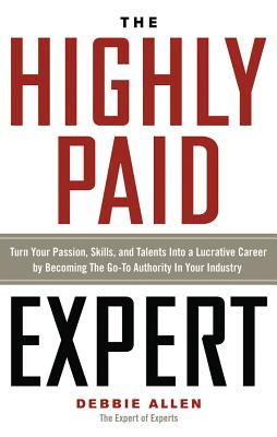Image for The Highly Paid Expert: Turn Your Passion, Skills, and Talents Into A Lucrative Career by Becoming The Go-To Authority In Your Industry