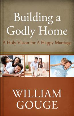 Building a Godly Home, Volume 2: A Holy Vision for a Happy Marriage, William Gouge