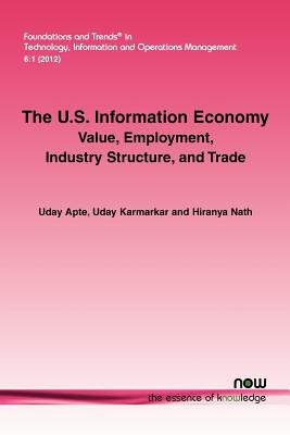 The U.S. Information Economy: Value, Employment, Industry Structure, and Trade (Foundations and Trends(r) in Technology, Information and Ope), Apte, Uday; Karmarkar, Uday; Nath, Hiranya