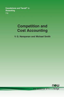 Competition and Cost Accounting (Foundations and Trends(r) in Accounting), Narayanan, V. G.; Smith, Michael