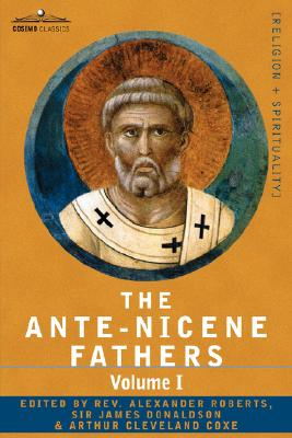 The Ante-Nicene Fathers: The Writings of the Fathers Down to A.D. 325 Volume I - The Apostolic Fathers with Justin Martyr and Irenaeus, Alexander Roberts, ed.