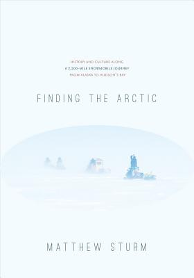 Finding the Arctic: History and Culture Along a 2,500-Mile Snowmobile Journey from Alaska to Hudson's Bay, Matthew Sturm  (Author)