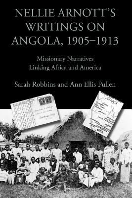 Nellie Arnott's Writings on Angola, 1905-1913: Missionary Narratives Linking Africa and America (Writing Travel), Robbins, Sarah; Pullen, Ann Ellis; Arnott, Nellie