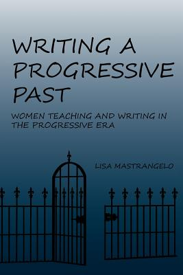 Writing a Progressive Past: Women Teaching and Writing in the Progressive Era (Lauer Series in Rhetoric and Composition), Mastrangelo, Lisa