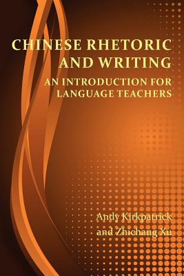 Chinese Rhetoric and Writing: An Introduction for Language Teachers (Perspectives on Writing), Kirkpatrick, Andy; Xu, Zhichang
