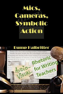 Mics, Cameras, Symbolic Action: Audio-Visual Rhetoric for Writing Teachers (New Media Theory), Halbritter, Scott K.; Halbritter, Bump