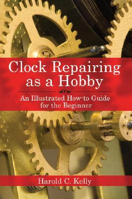 Image for Clock Repairing as a Hobby: An Illustrated How-To Guide for the Beginner