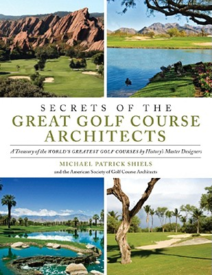 Image for Secrets of the Great Golf Course Architects: A Treasury of the World's Greatest Golf Courses by History's Master Designers