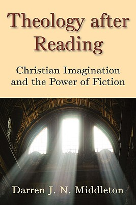 Theology After Reading: Christian Imagination and the Power of Fiction, DARREN J. N. MIDDLETON