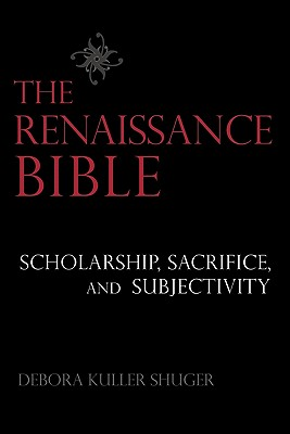 The Renaissance Bible: Scholarship, Sacrifice, and Subjectivity, Shuger, Debora