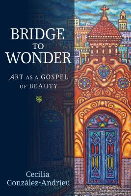 Bridge to Wonder: Art as a Gospel of Beauty, Cecilia González-Andrieu