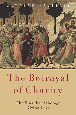 The Betrayal of Charity: The Sins that Sabotage Divine Love, Matthew Levering