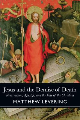 Jesus and the Demise of Death: Resurrection, Afterlife, and the Fate of the Christian, Matthew Levering