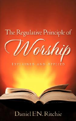 Image for The Regulative Principle of Worship: Explained and Applied