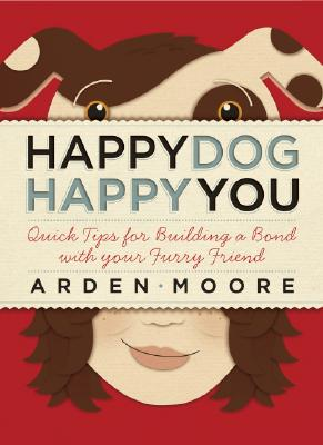 Image for Happy Dog, Happy You: Quick Tips for Building a Bond with Your Furry Friend