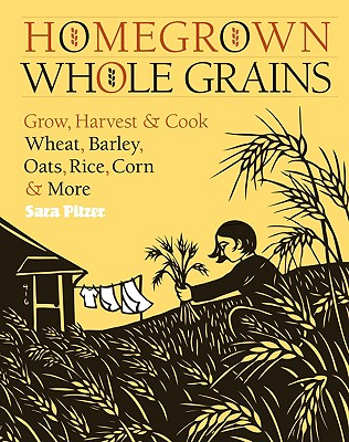 Image for Homegrown Whole Grains: Grow, Harvest, and Cook Wheat, Barley, Oats, Rice, Corn and More
