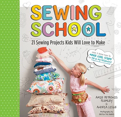 Sewing School: 21 Sewing Projects Kids Will Love to Make, Andria Lisle, Amie Petronis Plumley