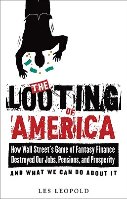 Image for The Looting of America: How Wall Street's Game of Fantasy Finance Destroyed Our Jobs, Pensions, and Prosperity?and What We Can Do about It