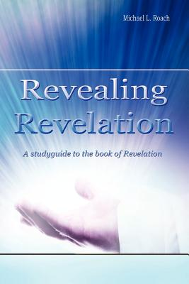 Revealing Revelation: A Studyguide To The Book Of Revelation, Roach, Michael L