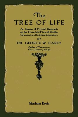 The Tree of Life: An Expose of Physical Regenesis, Carey, George W.