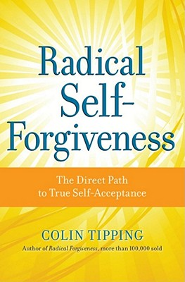 Radical Self-Forgiveness: How to Fully Accept Yourself and Embrace the Perfection of Every Experience, Colin C. Tipping