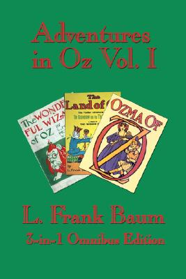 Adventures in Oz Vol. I: The Wonderful Wizard of Oz, The Marvelous Land of Oz, and Ozma of Oz, L. Frank Baum