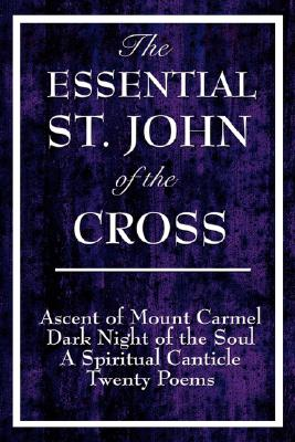 Image for The Essential St. John of the Cross: Ascent of Mount Carmel, Dark Night of the Soul, a Spiritual Canticle of the Soul, and Twenty Poems