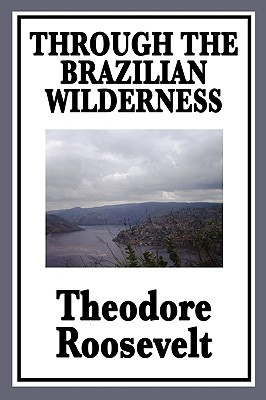 Through the Brazilian Wilderness Or My Voyage Along the River of Doubt, Roosevelt, Theodore