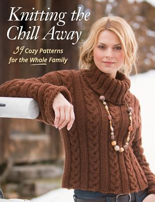 Image for Knitting the Chill Away: 39 Cozy Patterns for the Whole Family