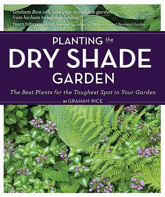 PLANTING THE DRY SHADE GARDEN: THE BEST PLANTS FOR THE TOUGHEST SPOT IN YOUR GARDEN, RICE, GRAHAM