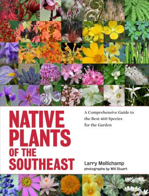 NATIVE PLANTS OF THE SOUTHEAST: A COMPREHENSIVE GUIDE TO THE BEST 460 SPECIES FOR THE GARDEN, MELLICHAMP, LARRY