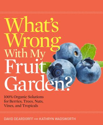WHAT'S WRONG WITH MY FRUIT GARDEN?: 100% ORGANIC SOLUTIONS FOR BERRIES, TREES, NUTS, VINES, AND, DEARDORFF, DAVID