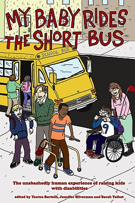 Image for My Baby Rides the Short Bus: The Unabashedly Human Experience of Raising Kids with Disabilities