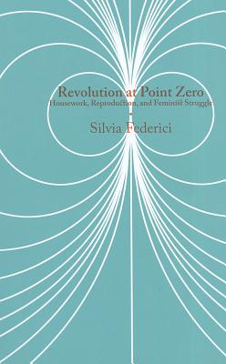 Image for Revolution at Point Zero: Housework, Reproduction, and Feminist Struggle (Common Notions)