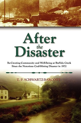 After the Disaster: Re-Creating Community and Well-Being at Buffalo Creek Since the Notorious Coal Mining Disaster in 1972, Schwartz-Barcott, T. P.; Schwartz-Barcott, Timothy Philip