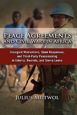 Image for Peace Agreements and Civil Wars in Africa: Insurgent Motivations, State Responses, and Third Party Peacemaking in Liberia, Rwanda, and Sierra Leone