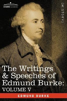 5: The Writings & Speeches of Edmund Burke: Volume V - Observations on the Conduct of the Minority; Thoughts and Details on Scarcity; Three Letters to a, Burke, Edmund III