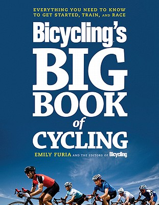 The Big Book of Bicycling: Everything You Need to Everything You Need to Know, From Buying Your First Bike to Riding Your Best, Emily Furia, Bicycling Magazine Editors