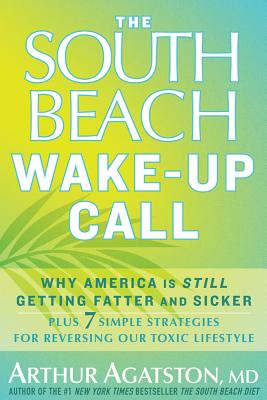Image for The South Beach Wake-Up Call: Why America Is Still Getting Fatter and Sicker, Plus 7 Simple Strategies for Reversing Our Toxic Lifestyle