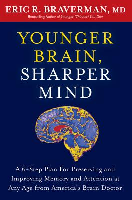 Younger Brain, Sharper Mind: A 6-Step Plan for Preserving and Improving Memory and Attention at Any Age from America's Brain Doctor, Braverman MD, Eric R.
