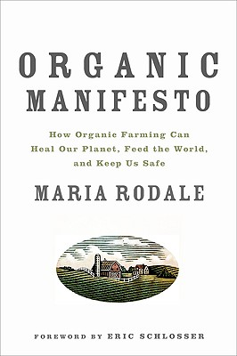 Organic Manifesto: How Organic Farming Can Heal Our Planet, Feed the World, and Keep Us Safe, Maria Rodale