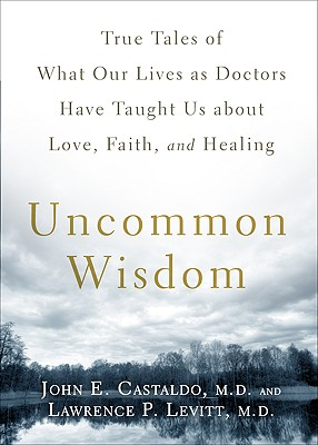 Uncommon Wisdom: True Tales of What Our Lives as Doctors Have Taught Us About Love, Faith and Healing, Castaldo, John; Levitt, Lawrence