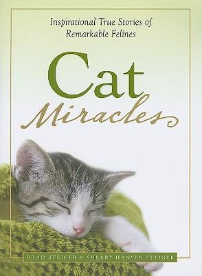 Cat Miracles: Inspirational True Stories of Remarkable Felines, Brad Steiger, Sherry Hansen Steiger