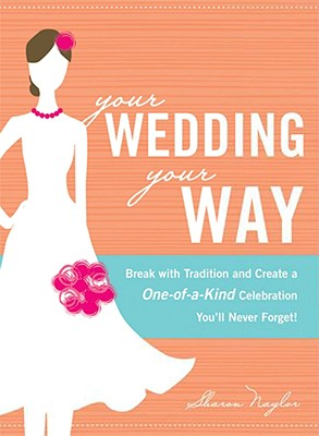 Image for Your Wedding, Your Way: Break with Tradition and Create a One-of-a-Kind Celebration You'll Never Forget!