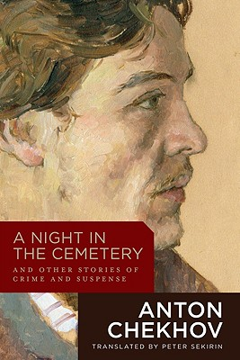 A Night in the Cemetery: And Other Stories of Crime and Suspense, Chekhov, Anton; Sekirin, Peter [Translator]