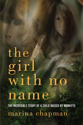 The Girl With No Name: The Incredible True Story of a Child Raised by Monkeys, Barrett-Lee, Lynne, Chapman, Marina