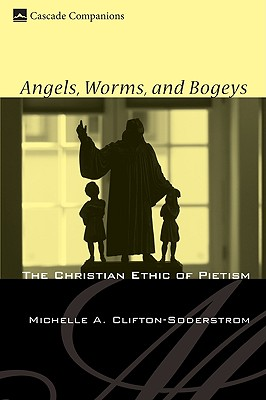Angels, Worms, and Bogeys: The Christian Ethic of Pietism (Cascade Companions), Clifton-Soderstrom, Michelle A.