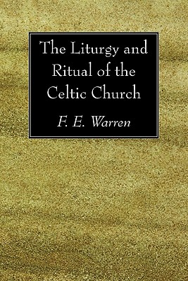 The Liturgy and Ritual of the Celtic Church:, F. E. Warren